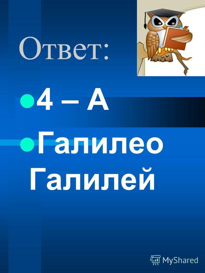 Ответ: 4 – А Галилео Галилей