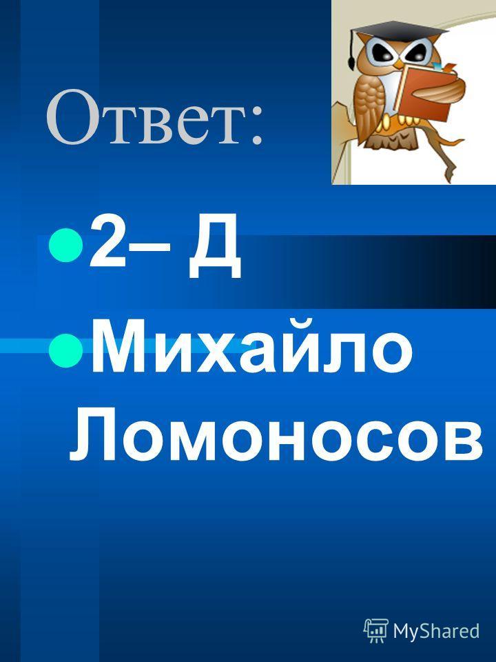 Ответ: 2– Д Михайло Ломоносов