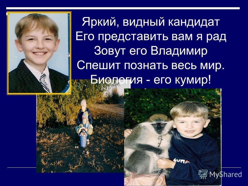 Яркий, видный кандидат Его представить вам я рад Зовут его Владимир Спешит познать весь мир. Биология - его кумир!