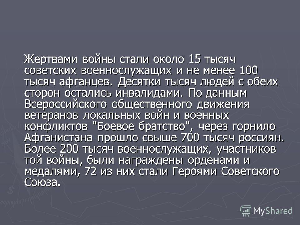 Жертвами войны стали около 15 тысяч советских военнослужащих и не менее 100 тысяч афганцев. Десятки тысяч людей с обеих сторон остались инвалидами. По данным Всероссийского общественного движения ветеранов локальных войн и военных конфликтов