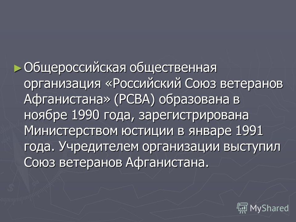 Общероссийская общественная организация «Российский Союз ветеранов Афганистана» (РСВА) образована в ноябре 1990 года, зарегистрирована Министерством юстиции в январе 1991 года. Учредителем организации выступил Союз ветеранов Афганистана. Общероссийск