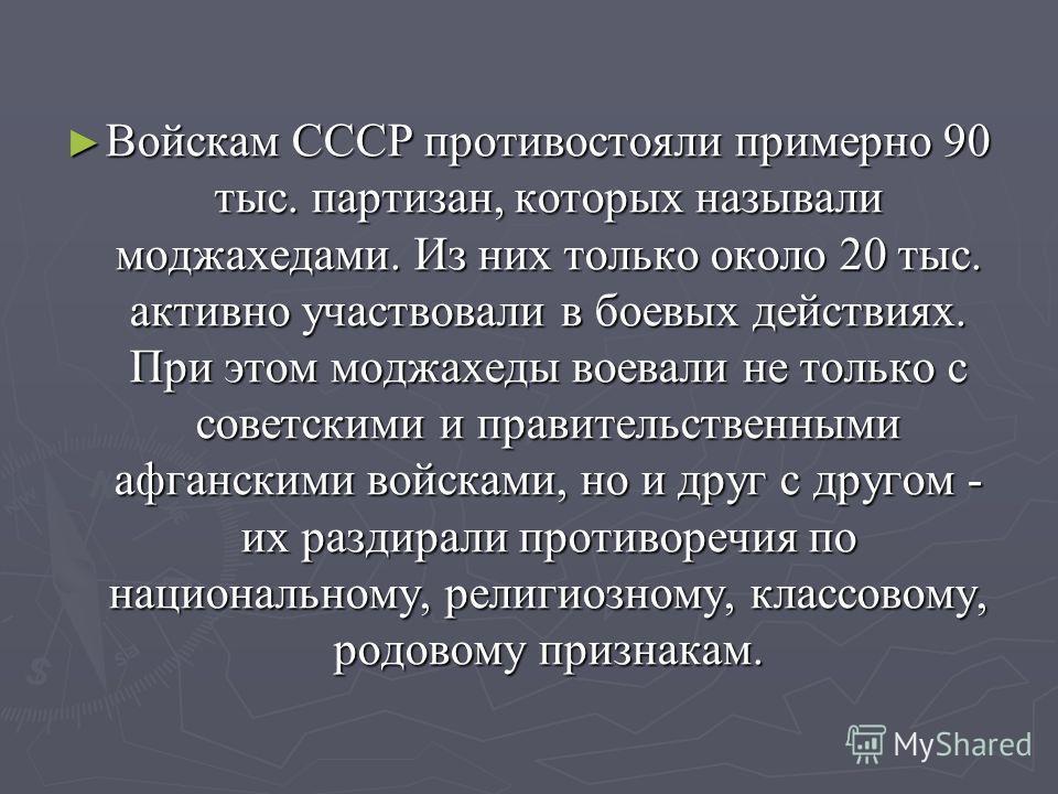 Войскам СССР противостояли примерно 90 тыс. партизан, которых называли моджахедами. Из них только около 20 тыс. активно участвовали в боевых действиях. При этом моджахеды воевали не только с советскими и правительственными афганскими войсками, но и д