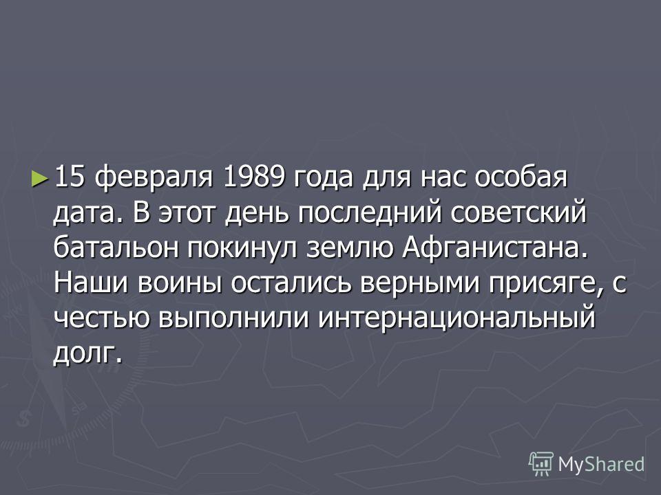 15 февраля 1989 года для нас особая дата. В этот день последний советский батальон покинул землю Афганистана. Наши воины остались верными присяге, с честью выполнили интернациональный долг. 15 февраля 1989 года для нас особая дата. В этот день послед