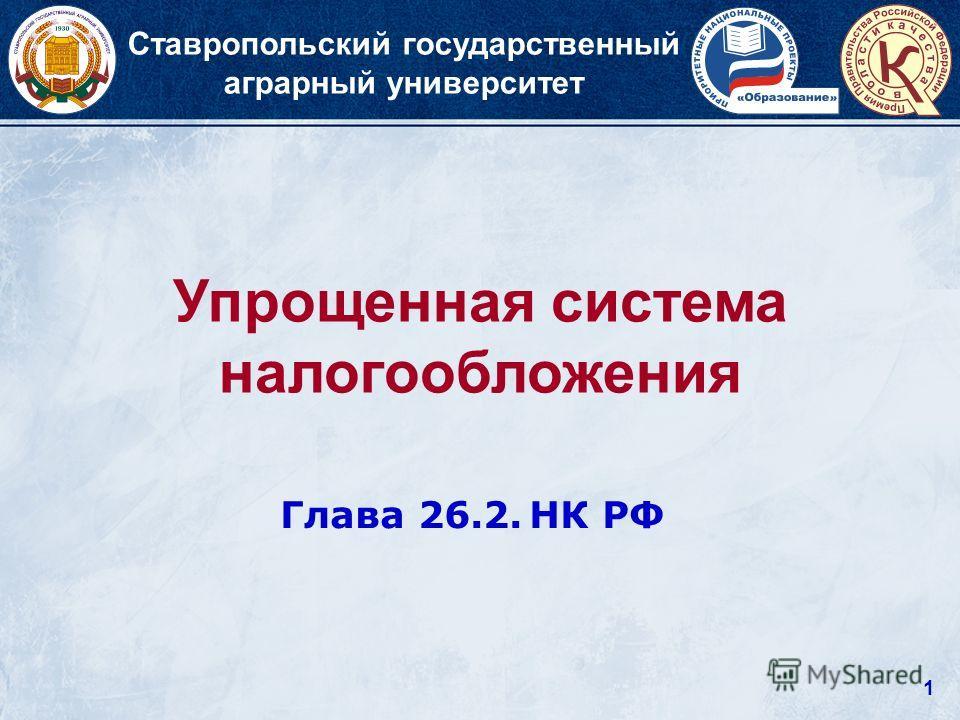 1 Упрощенная система налогообложения Ставропольский государственный аграрный университет Глава 26.2. НК РФ
