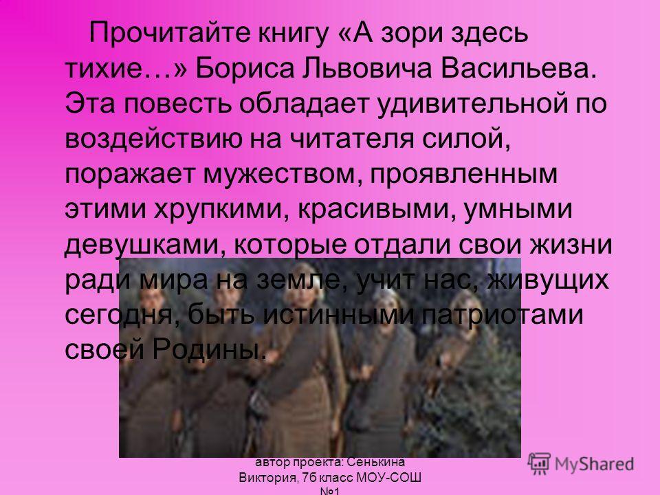 Прочитайте книгу «А зори здесь тихие…» Бориса Львовича Васильева. Эта повесть обладает удивительной по воздействию на читателя силой, поражает мужеством, проявленным этими хрупкими, красивыми, умными девушками, которые отдали свои жизни ради мира на
