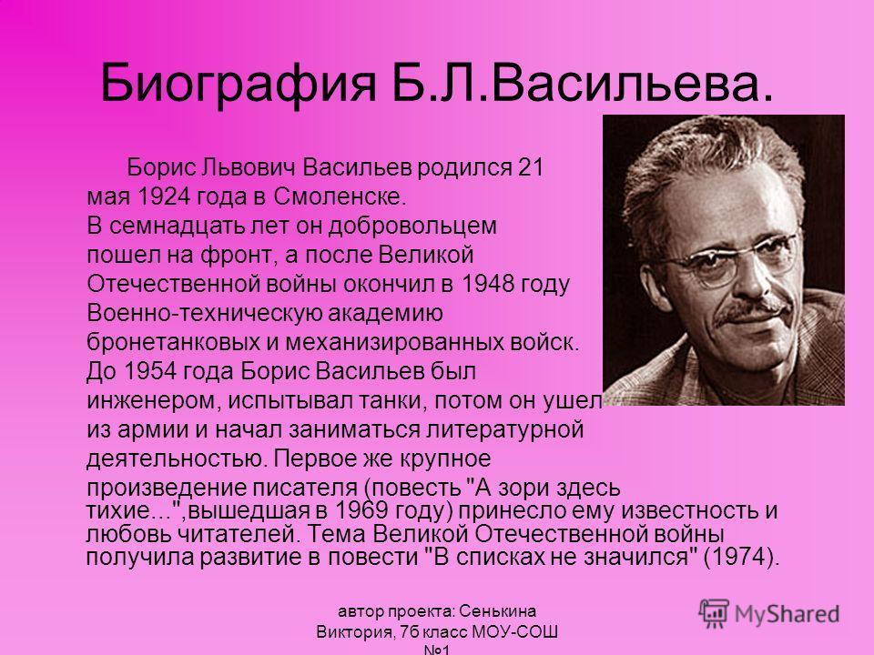 автор проекта: Сенькина Виктория, 7б класс МОУ-СОШ 1 Биография Б.Л.Васильева. Борис Львович Васильев родился 21 мая 1924 года в Смоленске. В семнадцать лет он добровольцем пошел на фронт, а после Великой Отечественной войны окончил в 1948 году Военно