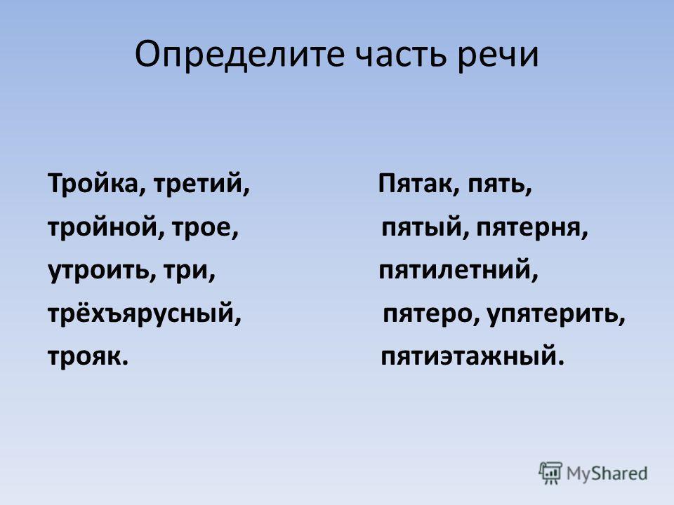 Определите часть речи Тройка, третий, Пятак, пять, тройной, трое, пятый, пятерня, утроить, три, пятилетний, трёхъярусный, пятеро, упятерить, трояк. пятиэтажный.