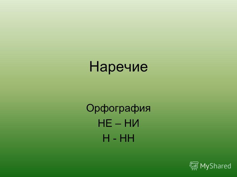 Наречие Орфография НЕ – НИ Н - НН