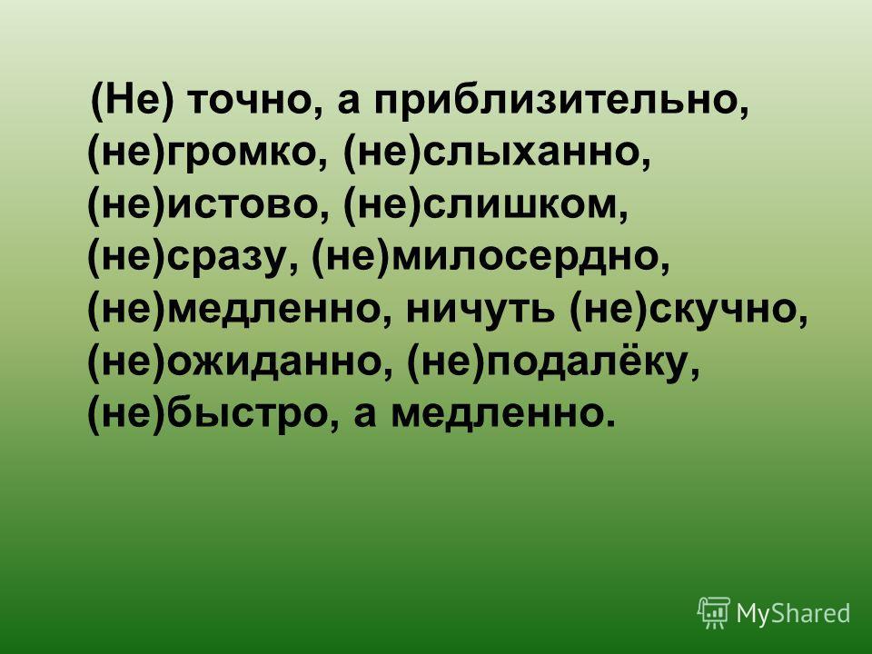 (Не) точно, а приблизительно, (не)громко, (не)слыханно, (не)истово, (не)слишком, (не)сразу, (не)милосердно, (не)медленно, ничуть (не)скучно, (не)ожиданно, (не)подалёку, (не)быстро, а медленно.