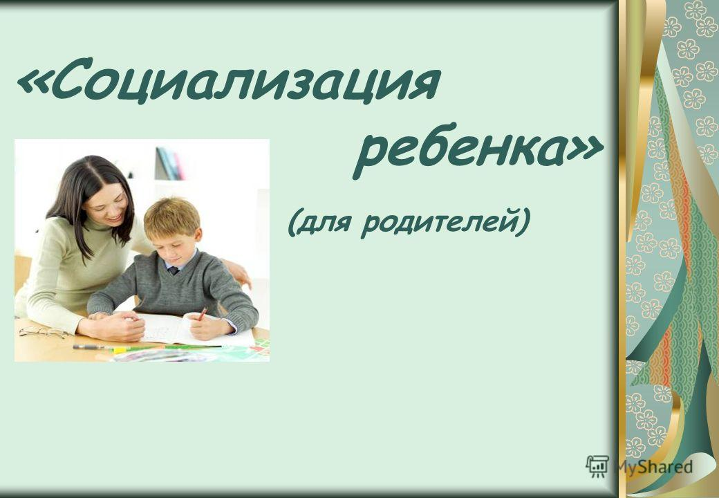 «Социализация ребенка» (для родителей)
