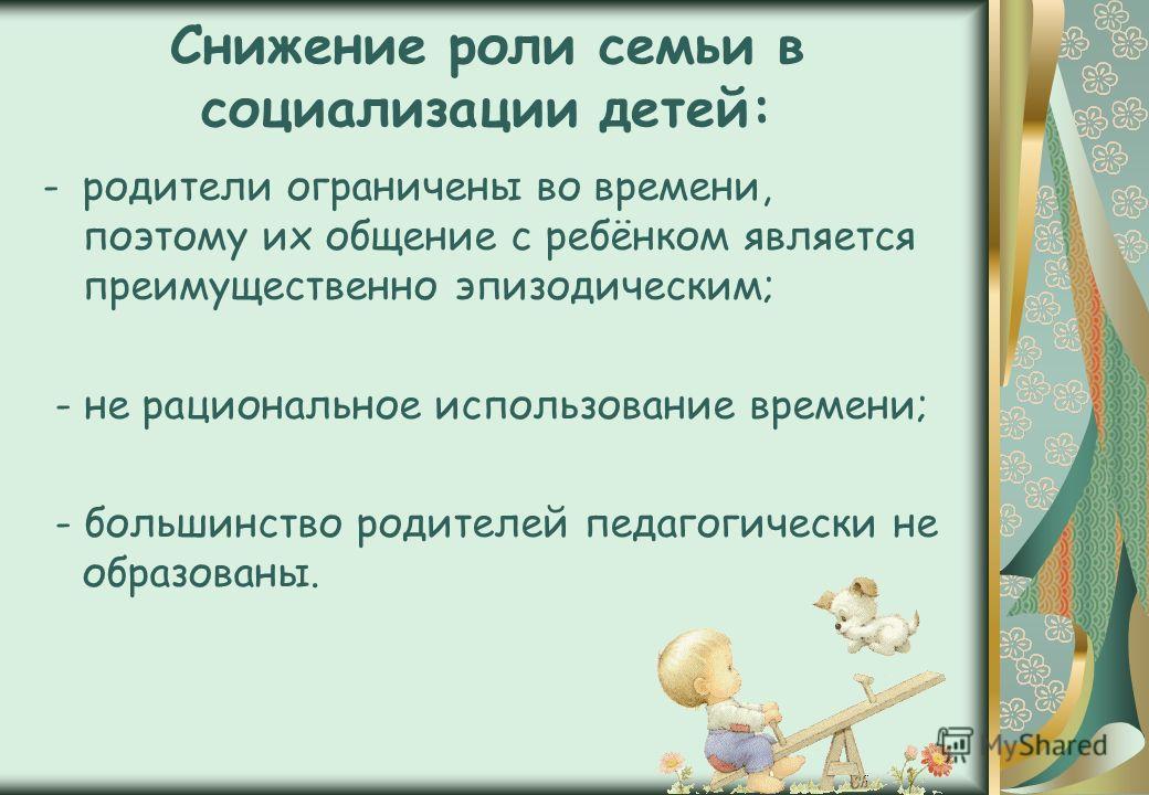 Снижение роли семьи в социализации детей: -родители ограничены во времени, поэтому их общение с ребёнком является преимущественно эпизодическим; - не рациональное использование времени; - большинство родителей педагогически не образованы.