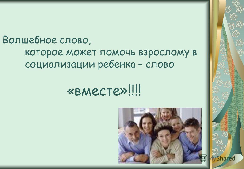 Волшебное слово, которое может помочь взрослому в социализации ребенка – слово « вместе»!!!!