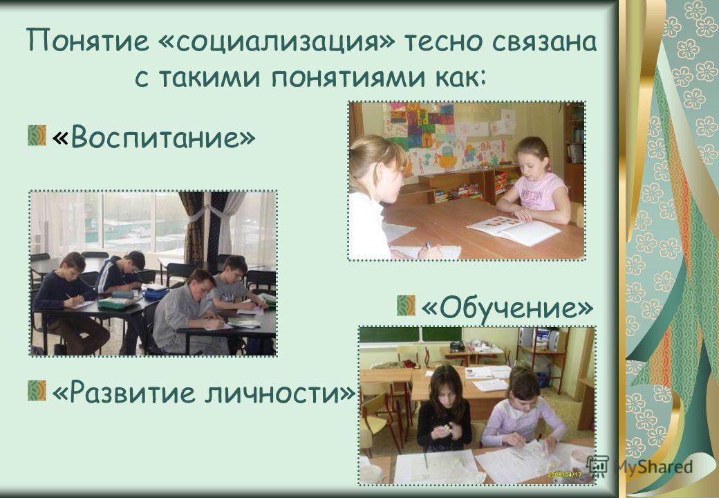 Понятие «социализация» тесно связана с такими понятиями как: «Воспитание» «Обучение» «Развитие личности»