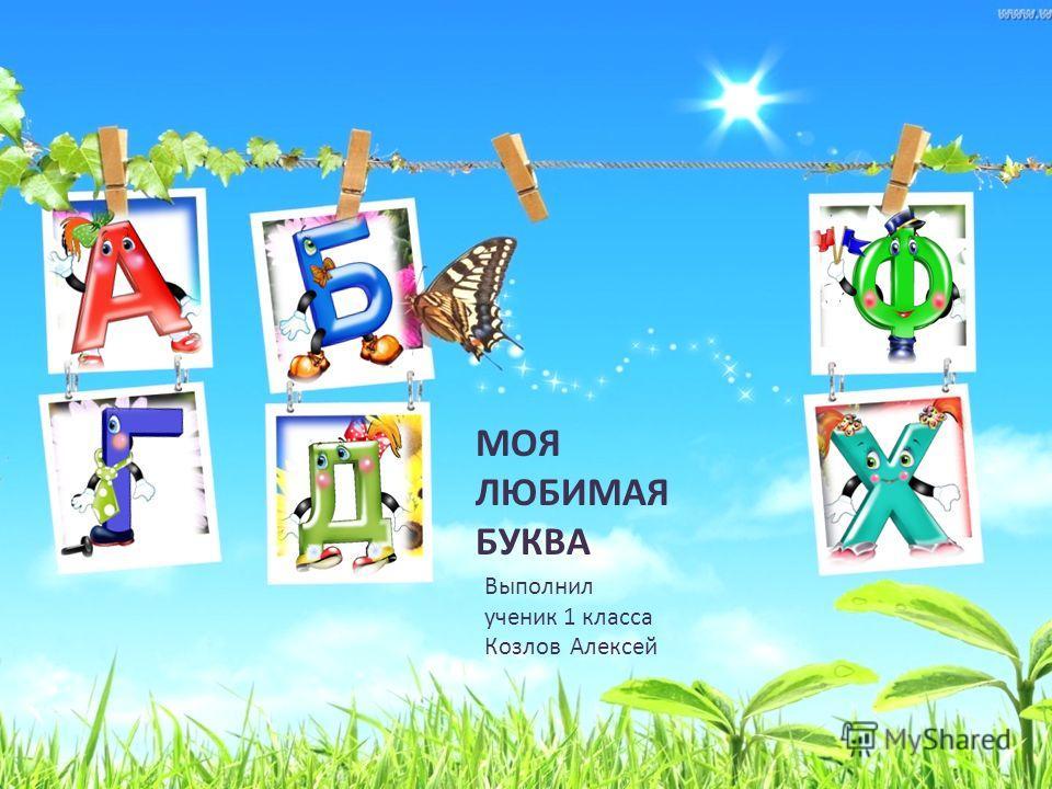 МОЯ ЛЮБИМАЯ БУКВА Выполнил ученик 1 класса Козлов Алексей
