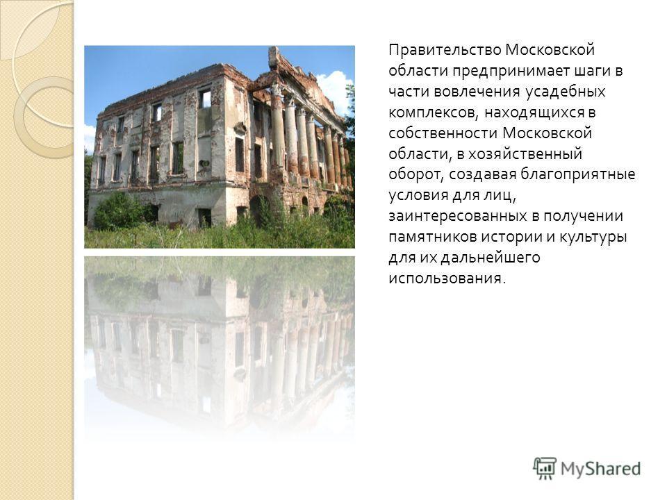 Правительство Московской области предпринимает шаги в части вовлечения усадебных комплексов, находящихся в собственности Московской области, в хозяйственный оборот, создавая благоприятные условия для лиц, заинтересованных в получении памятников истор