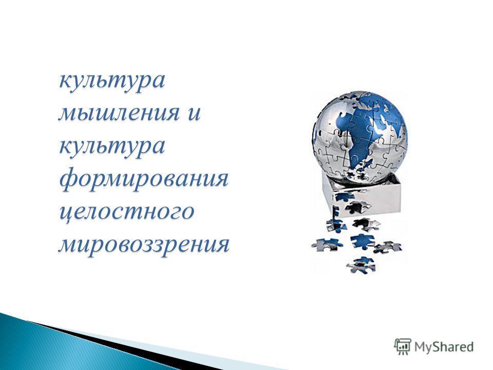 культура мышления и культура формирования целостного мировоззрения культура мышления и культура формирования целостного мировоззрения