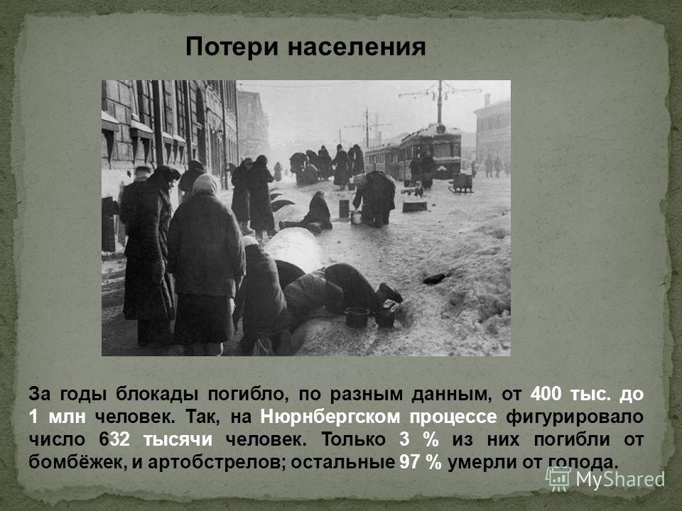 За годы блокады погибло, по разным данным, от 400 тыс. до 1 млн человек. Так, на Нюрнбергском процессе фигурировало число 632 тысячи человек. Только 3 % из них погибли от бомбёжек, и артобстрелов; остальные 97 % умерли от голода. Потери населения
