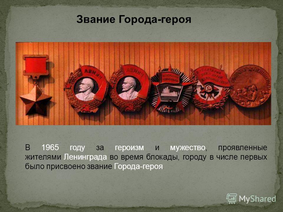 Звание Города-героя В 1965 году за героизм и мужество, проявленные жителями Ленинграда во время блокады, городу в числе первых было присвоено звание Города-героя.