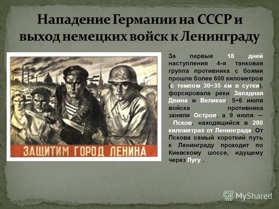 За первые 18 дней наступления 4-я танковая группа противника с боями прошла более 600 километров (с темпом 3035 км в сутки), форсировала реки Западная Двина и Великая. 56 июля войска противника заняли Остров, а 9 июля Псков, находящийся в 280 километ
