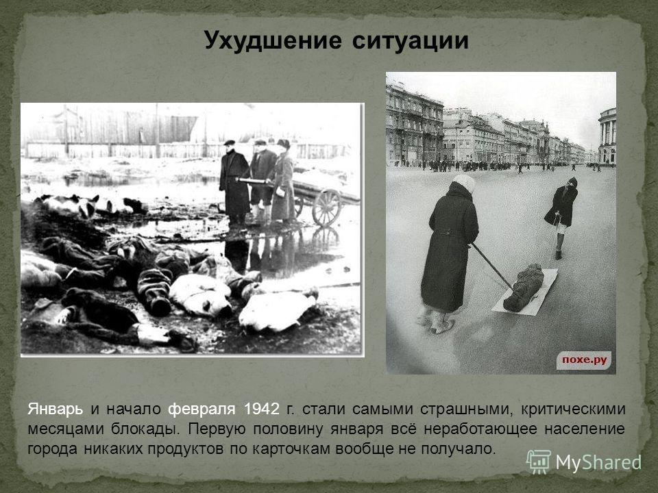 Ухудшение ситуации Январь и начало февраля 1942 г. стали самыми страшными, критическими месяцами блокады. Первую половину января всё неработающее население города никаких продуктов по карточкам вообще не получало.
