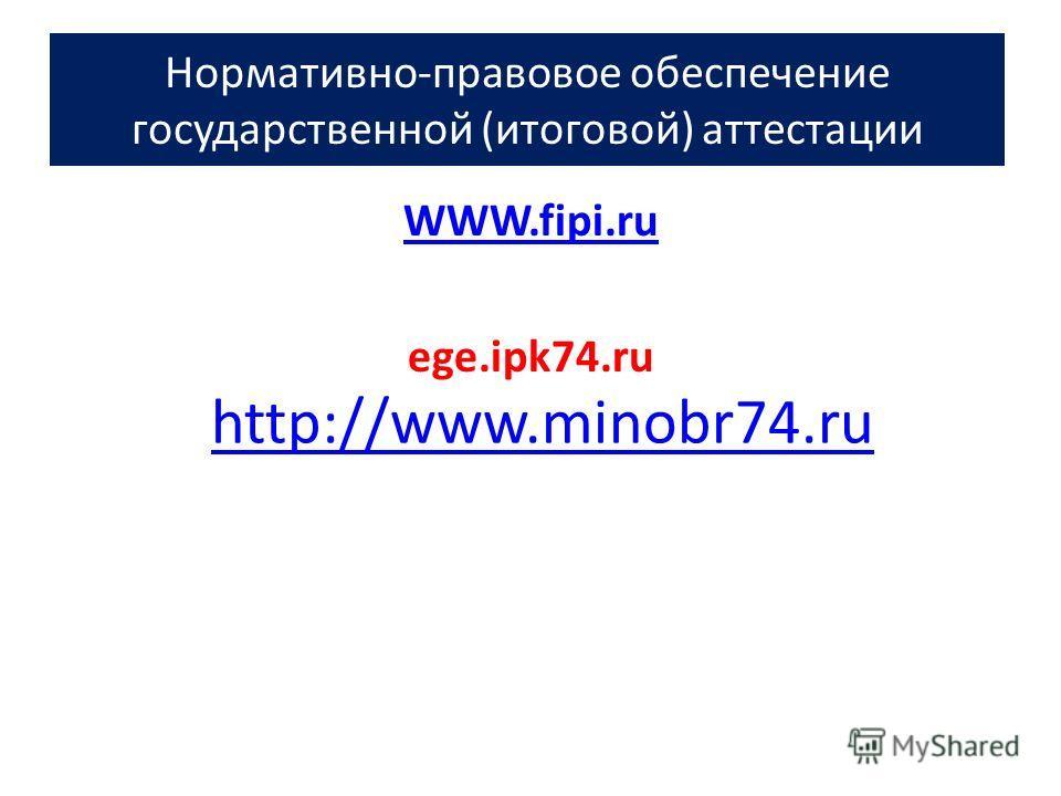 Нормативно-правовое обеспечение государственной (итоговой) аттестации WWW.fipi.ru ege.ipk74.ru http://www.minobr74.ru