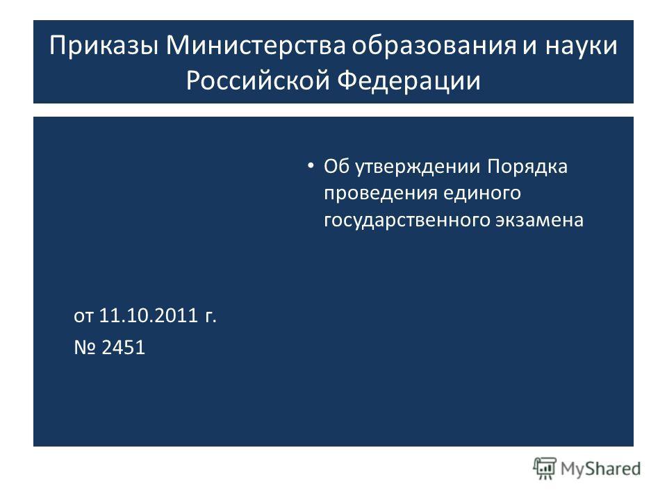 Приказы Министерства образования и науки Российской Федерации Об утверждении Порядка проведения единого государственного экзамена от 11.10.2011 г. 2451