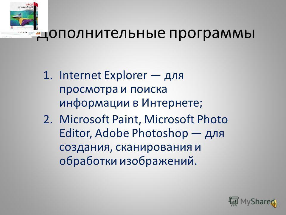 Дополнительные программы 1.Internet Explorer для просмотра и поиска информации в Интернете; 2.Microsoft Paint, Microsoft Photo Editor, Adobe Photoshop для создания, сканирования и обработки изображений.