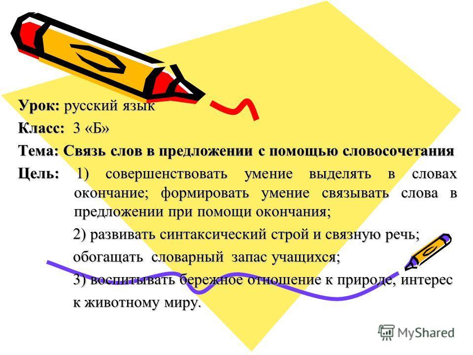 Урок: русский язык Класс: 3 «Б» Тема: Связь слов в предложении с помощью словосочетания Цель: 1) совершенствовать умение выделять в словах окончание; формировать умение связывать слова в предложении при помощи окончания; 2) развивать синтаксический с