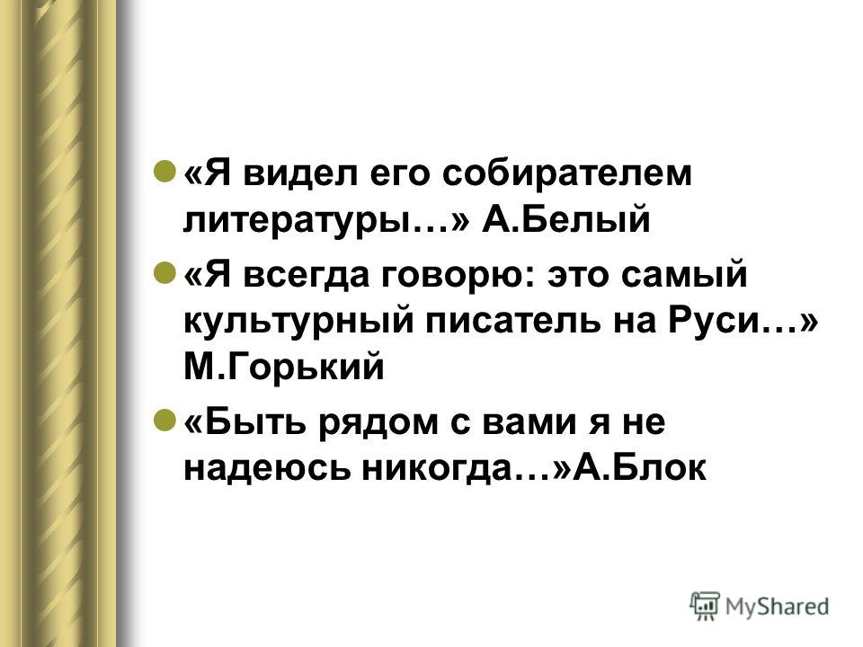«Я видел его собирателем литературы…» А.Белый «Я всегда говорю: это самый культурный писатель на Руси…» М.Горький «Быть рядом с вами я не надеюсь никогда…»А.Блок