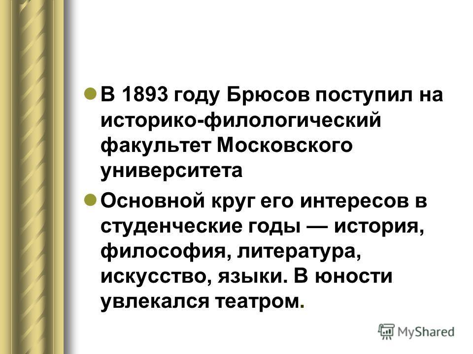 В 1893 году Брюсов поступил на историко-филологический факультет Московского университета Основной круг его интересов в студенческие годы история, философия, литература, искусство, языки. В юности увлекался театром.