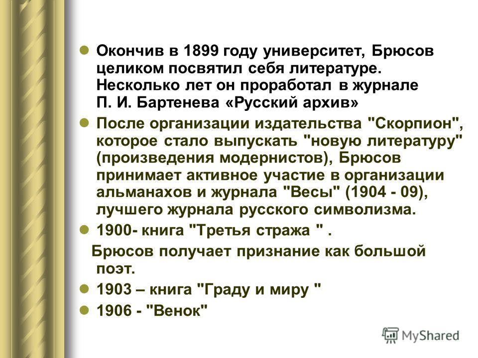 Окончив в 1899 году университет, Брюсов целиком посвятил себя литературе. Несколько лет он проработал в журнале П. И. Бартенева «Русский архив» После организации издательства