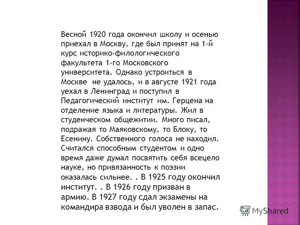 Весной 1920 года окончил школу и осенью приехал в Москву, где был принят на 1-й курс историко-филологического факультета 1-го Московского университета. Однако устроиться в Москве не удалось, и в августе 1921 года уехал в Ленинград и поступил в Педаго