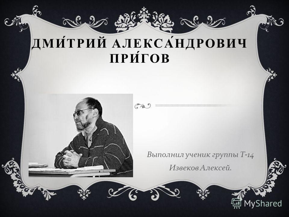 ДМИТРИЙ АЛЕКСАНДРОВИЧ ПРИГОВ Выполнил ученик группы Т -14 Извеков Алексей.