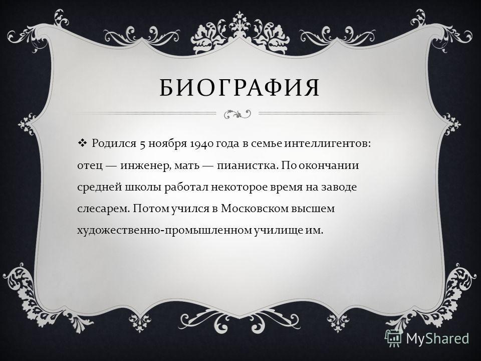 БИОГРАФИЯ Родился 5 ноября 1940 года в семье интеллигентов : отец инженер, мать пианистка. По окончании средней школы работал некоторое время на заводе слесарем. Потом учился в Московском высшем художественно - промышленном училище им.