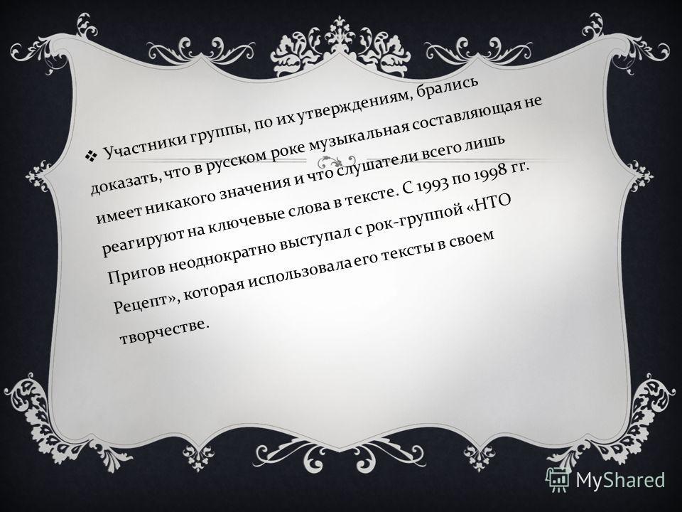 Участники группы, по их утверждениям, брались доказать, что в русском роке музыкальная составляющая не имеет никакого значения и что слушатели всего лишь реагируют на ключевые слова в тексте. С 1993 по 1998 гг. Пригов неоднократно выступал с рок - гр