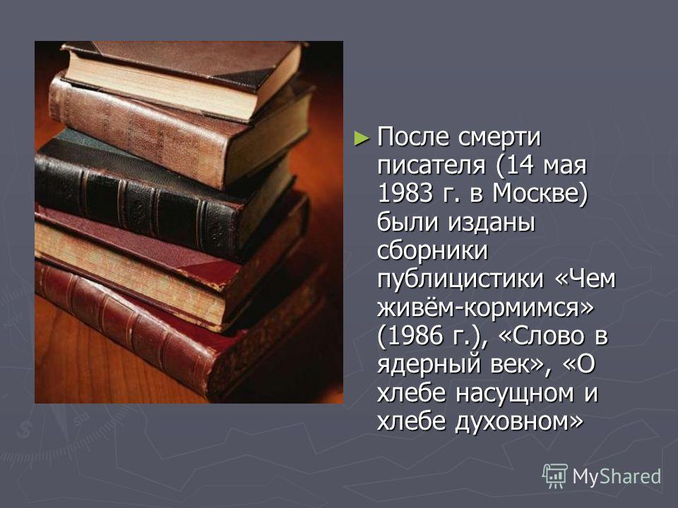 После смерти писателя (14 мая 1983 г. в Москве) были изданы сборники публицистики «Чем живём-кормимся» (1986 г.), «Слово в ядерный век», «О хлебе насущном и хлебе духовном»