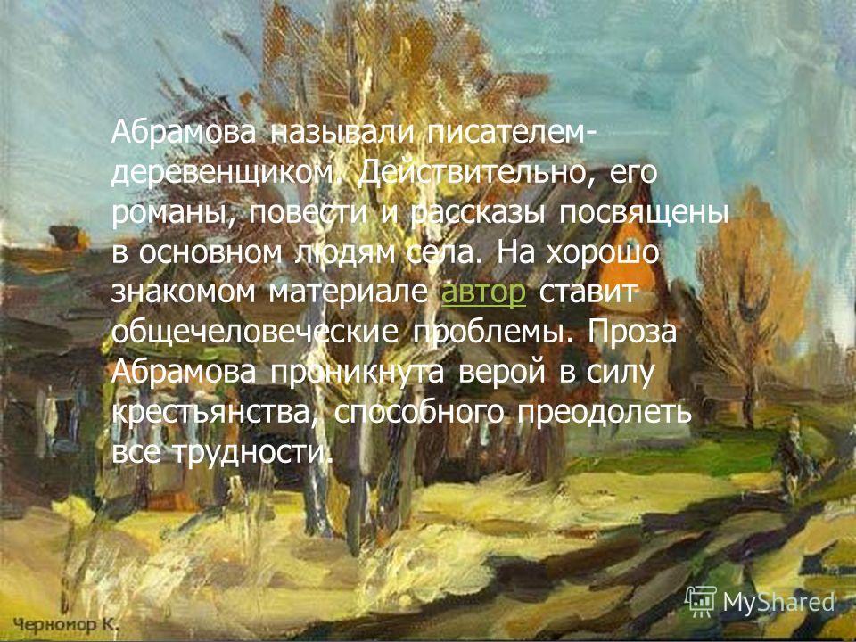 Абрамова называли писателем- деревенщиком. Действительно, его романы, повести и рассказы посвящены в основном людям села. На хорошо знакомом материале автор ставит общечеловеческие проблемы. Проза Абрамова проникнута верой в силу крестьянства, способ