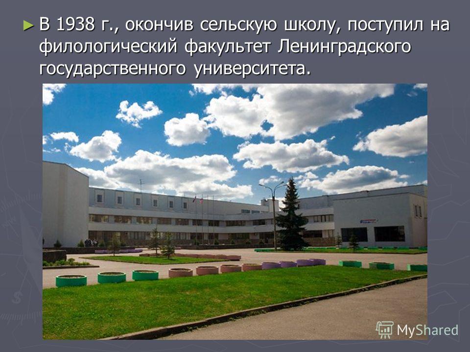 В 1938 г., окончив сельскую школу, поступил на филологический факультет Ленинградского государственного университета. В 1938 г., окончив сельскую школу, поступил на филологический факультет Ленинградского государственного университета.