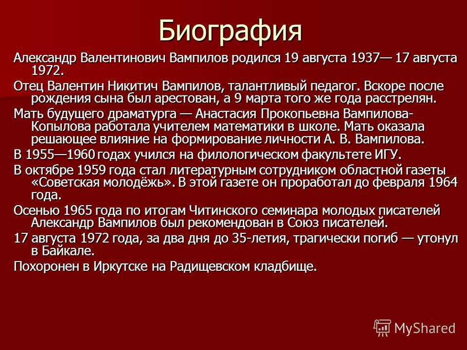 Биография Александр Валентинович Вампилов родился 19 августа 1937 17 августа 1972. Отец Валентин Никитич Вампилов, талантливый педагог. Вскоре после рождения сына был арестован, а 9 марта того же года расстрелян. Мать будущего драматурга Анастасия Пр