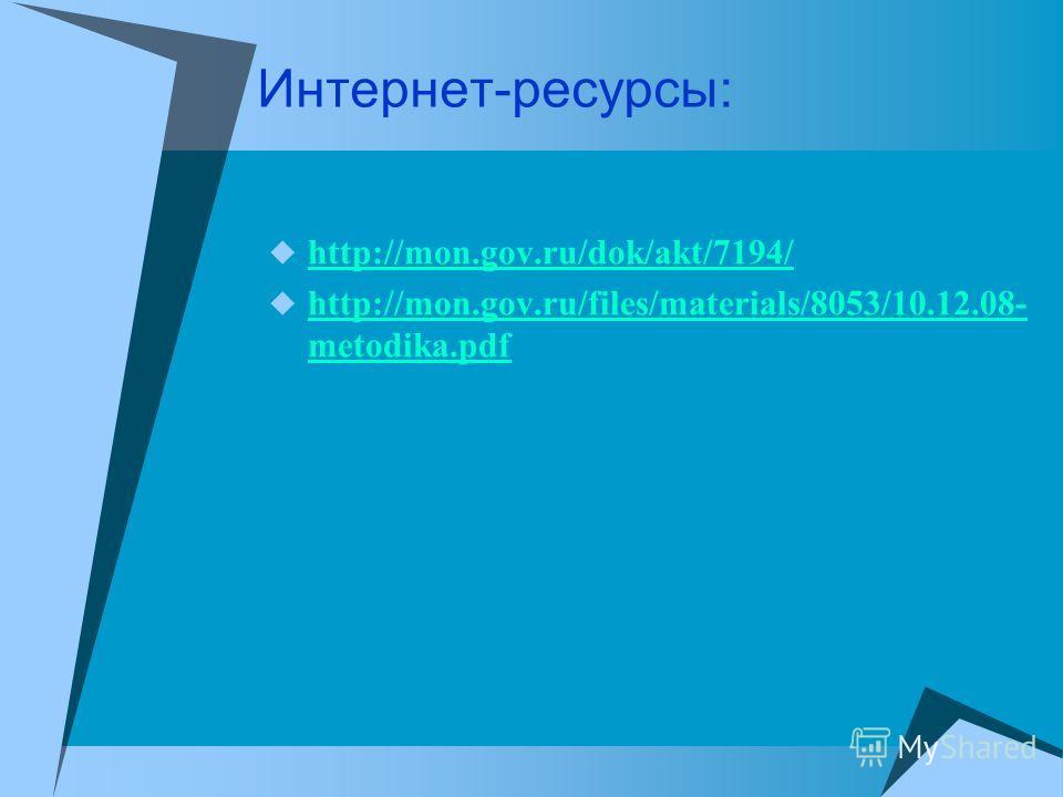 Интернет-ресурсы: http://mon.gov.ru/dok/akt/7194/ http://mon.gov.ru/files/materials/8053/10.12.08- metodika.pdf http://mon.gov.ru/files/materials/8053/10.12.08- metodika.pdf