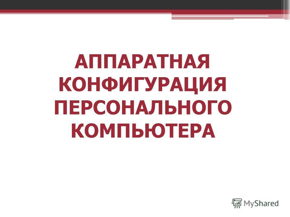 АППАРАТНАЯ КОНФИГУРАЦИЯ ПЕРСОНАЛЬНОГО КОМПЬЮТЕРА
