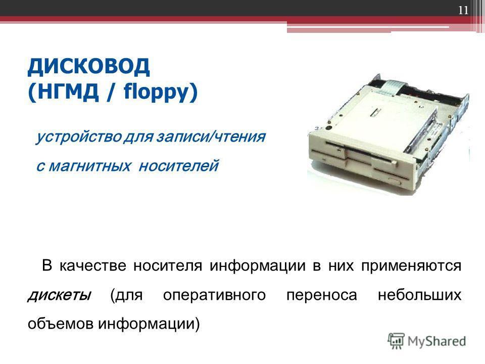 11 ДИСКОВОД (НГМД / floppy) устройство для записи/чтения с магнитных носителей В качестве носителя информации в них применяются дискеты (для оперативного переноса небольших объемов информации)