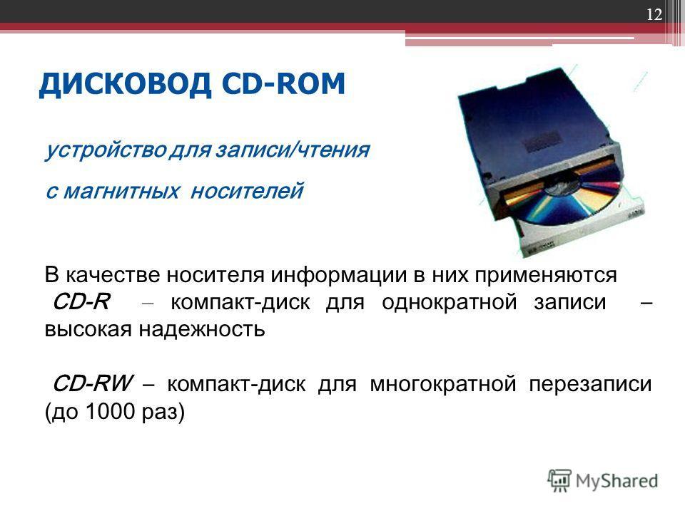 12 ДИСКОВОД CD-ROM В качестве носителя информации в них применяются CD-R – компакт-диск для однократной записи – высокая надежность CD-RW – компакт-диск для многократной перезаписи (до 1000 раз) устройство для записи/чтения с магнитных носителей