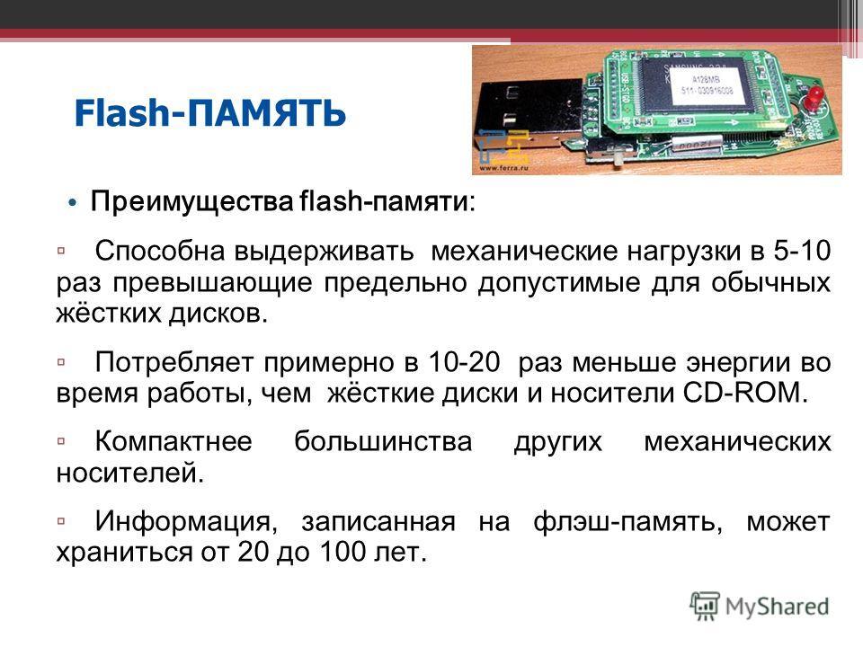 19 Flash-ПАМЯТЬ Преимущества flash-памяти: Способна выдерживать механические нагрузки в 5-10 раз превышающие предельно допустимые для обычных жёстких дисков. Потребляет примерно в 10-20 раз меньше энергии во время работы, чем жёсткие диски и носители