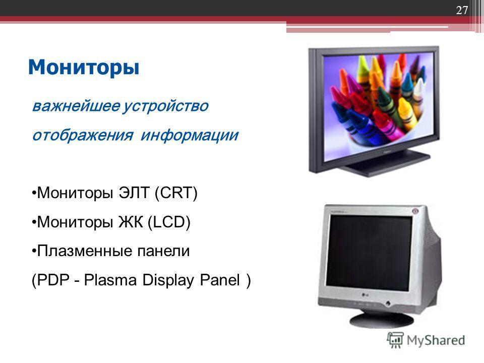 27 Мониторы важнейшее устройство отображения информации Мониторы ЭЛТ (CRT) Мониторы ЖК (LCD) Плазменные панели (PDP - Plasma Display Panel )