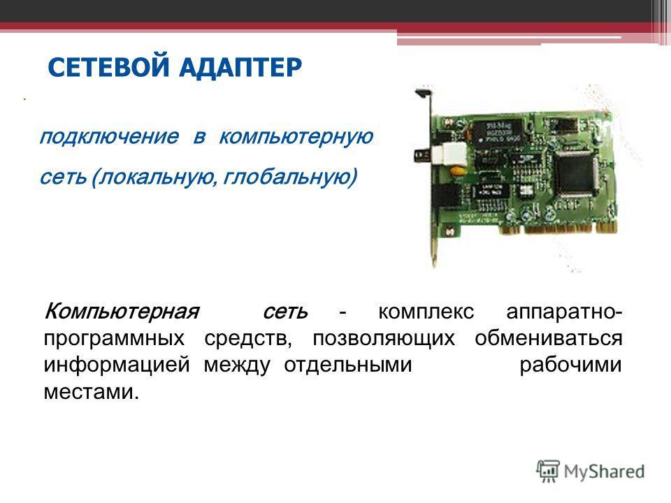СЕТЕВОЙ АДАПТЕР. подключение в компьютерную сеть (локальную, глобальную) Компьютерная сеть - комплекс аппаратно- программных средств, позволяющих обмениваться информацией между отдельными рабочими местами.