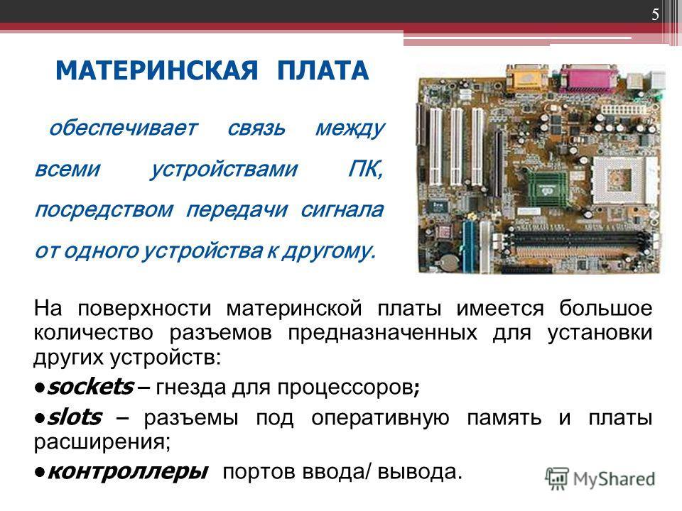 5 МАТЕРИНСКАЯ ПЛАТА На поверхности материнской платы имеется большое количество разъемов предназначенных для установки других устройств: sockets – гнезда для процессоров ; slots – разъемы под оперативную память и платы расширения; контроллеры портов