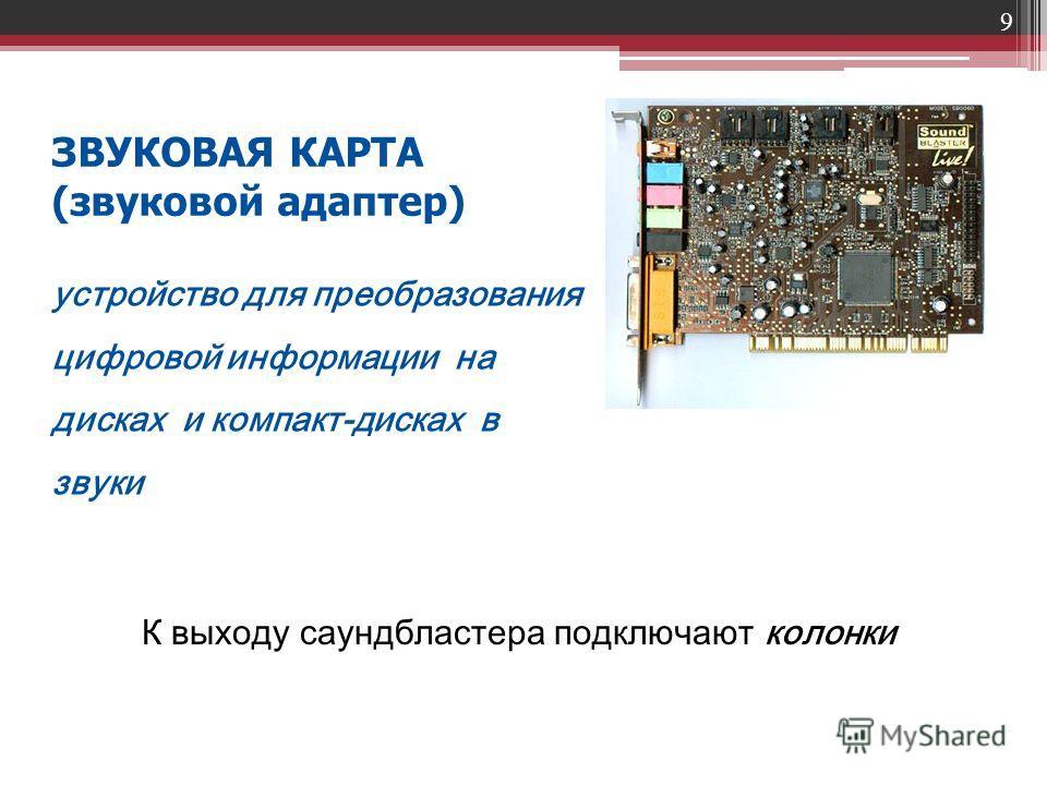 9 ЗВУКОВАЯ КАРТА (звуковой адаптер) устройство для преобразования цифровой информации на дисках и компакт-дисках в звуки К выходу саундбластера подключают колонки