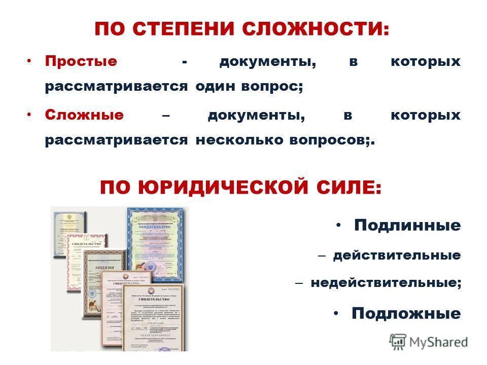 ПО СТЕПЕНИ СЛОЖНОСТИ: Подлинные – действительные – недействительные; Подложные ПО ЮРИДИЧЕСКОЙ СИЛЕ: Простые - документы, в которых рассматривается один вопрос; Сложные – документы, в которых рассматривается несколько вопросов;.