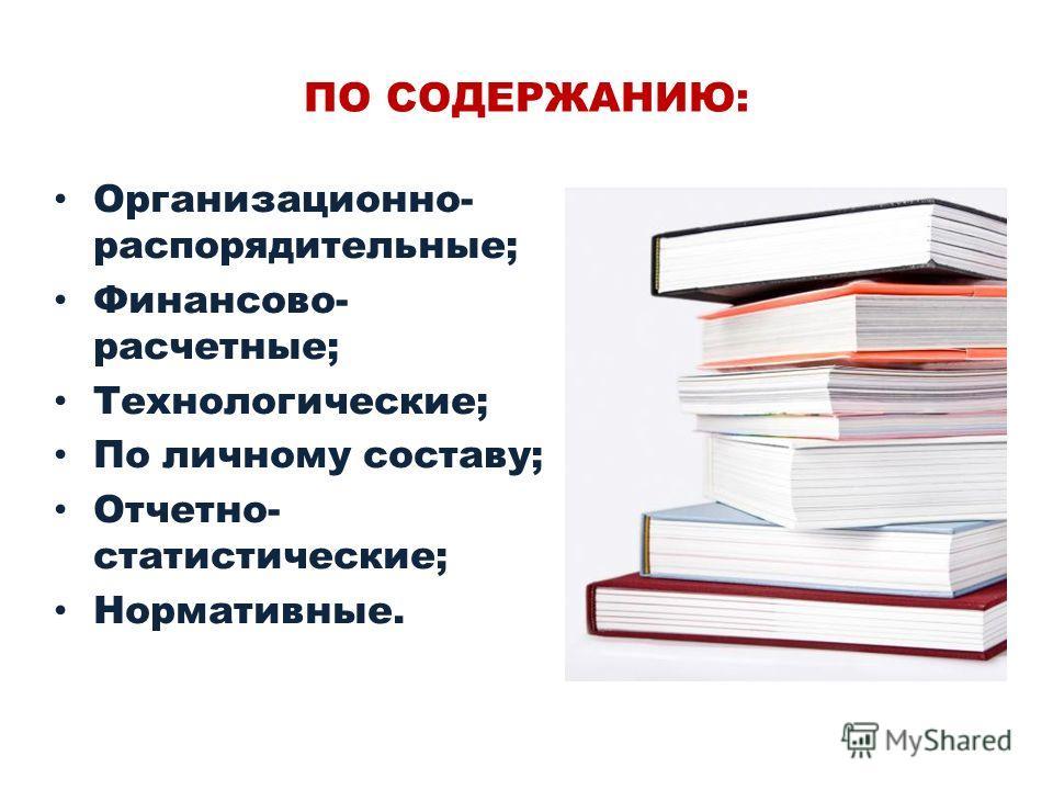 ПО СОДЕРЖАНИЮ: Организационно- распорядительные; Финансово- расчетные; Технологические; По личному составу; Отчетно- статистические; Нормативные.